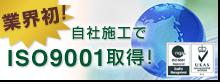 業界初!自社施工でISO9001取得!